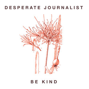 Desperate Journalist - Be Kind