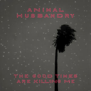 Animal Husbandry - The Good Times Are Killing Me