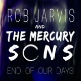 Rob Jarvis and The Mercury Sons - End Of Our Days