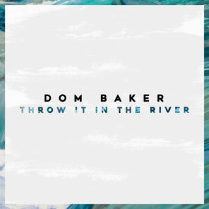 Dom Baker - Throw It In The River