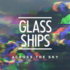 Glass Ships - Across the Sky