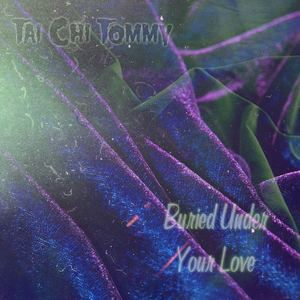 Tai Chi Tommy - Buried Under Your Love