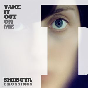 Shibuya Crossings - Take It Out On Me