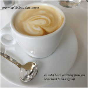 grownuplife - We Dit It Twice Yesterday (Now You Never Want To Do It Again) (feat. Dan Cooper)