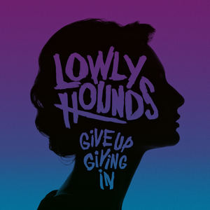 LOWLY HOUNDS - Give Up Giving In