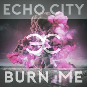 Echo City - Burn Me