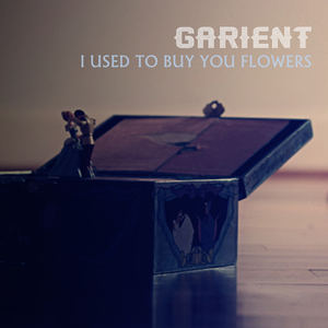 Garient - I Used To Buy You Flowers