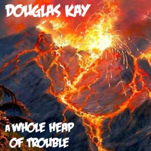 Douglas Kay - A Whole Heap of Trouble