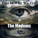 The Modems - This Is Why We Cry