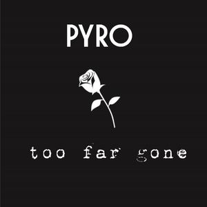 PYRO - Too Far Gone
