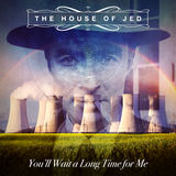 The House of Jed - You'll Wait a Long Time For Me