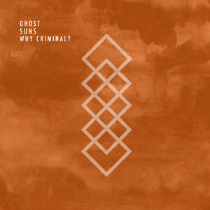 Ghost Suns - Why Criminal?