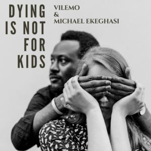 Vilemo and Michael Ekeghasi - Dying Is Not For Kids