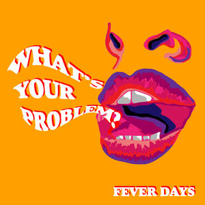 FEVER DAYS - What's Your Problem?
