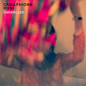 Caoilfhionn Rose - Unravelled