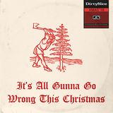Dirty Nice - It's All Gunna Go Wrong This Christmas