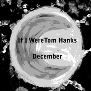 December - If I Were Tom Hanks