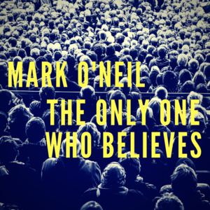 Mark O'Neil - The Only One Who Believes