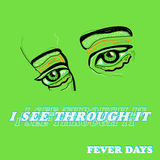 FEVER DAYS - I See Through It