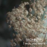 Badminton - I Was, You Were