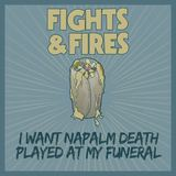 Fights And Fires - I Want Napalm Death Played At My Funeral