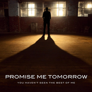 Promise Me Tomorrow - You Haven't Seen The Best Of Me
