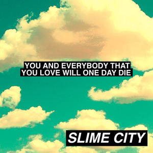 SLIME CITY - You And Everybody That You Love Will One Day Die