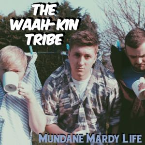 The Waah-Kin Tribe - Mundane Mardy Life