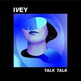 IVEY - Talk Talk