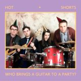Hot Shorts - Who Brings a Guitar to a Party?