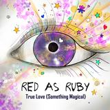 Red As Ruby  - True Love (Something Magical)