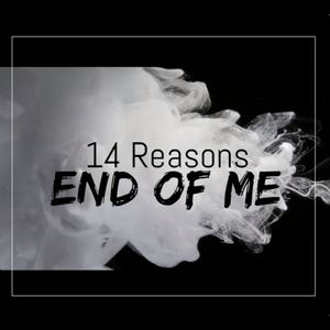 14 Reasons - End of Me