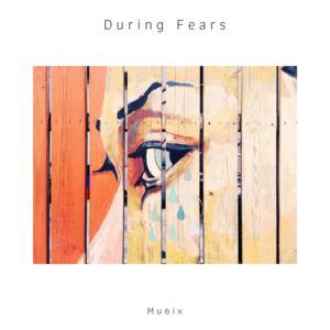 mu6ix - During Fears