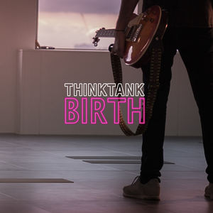 THINKTANK - Birth