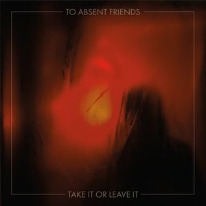 To Absent Friends - Take it or leave it