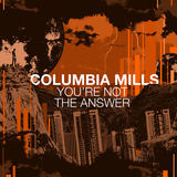 COLUMBIA MILLS - You're Not The Answer