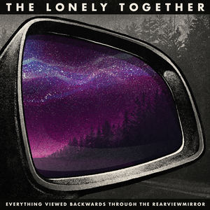 The Lonely Together - Everything Viewed Backwards Through The Rearviewmirror