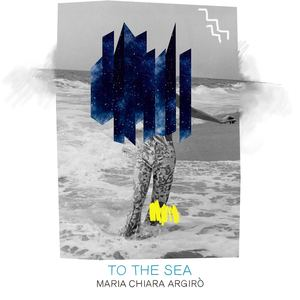 Maria Chiara Argirò - To the Sea