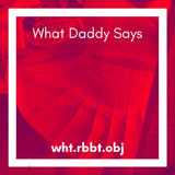 wht.rbbt.obj - What Daddy Says