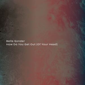 Belle Sonder - How Do You Get Out (Of Your Head)