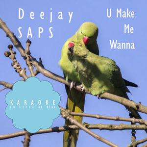 Deejay SAPS - U Make Me Wanna (Karaoke in Style of Blue)