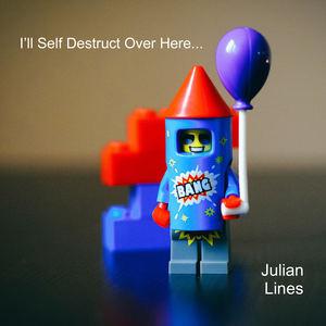 Julian Lines - I'll Self Destruct Over Here