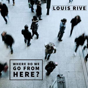 Louis Rive - Where Do We Go from Here?