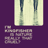 I'm Kingfisher - Is Nature Really That Cruel?