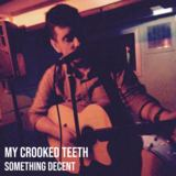 My Crooked Teeth - Something Decent