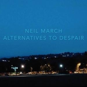 NEIL MARCH - Alternatives To Despair (Part One)