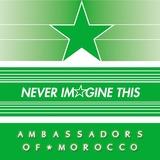 Ambassadors of Morocco - Never Imagine This