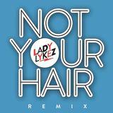 Lady Lykez - LADY LYKEZ - Not Your Hair Remix Ft. Lady Lykez, Lady Leshurr, Lioness & Stush