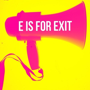 E IS FOR EXIT